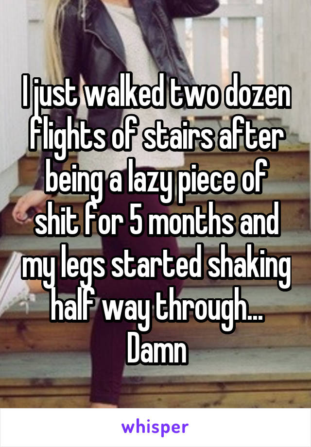 I just walked two dozen flights of stairs after being a lazy piece of shit for 5 months and my legs started shaking half way through... Damn