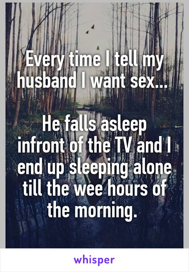 Every time I tell my husband I want sex...   He falls asleep infront of the TV and I end up sleeping alone till the wee hours of the morning.
