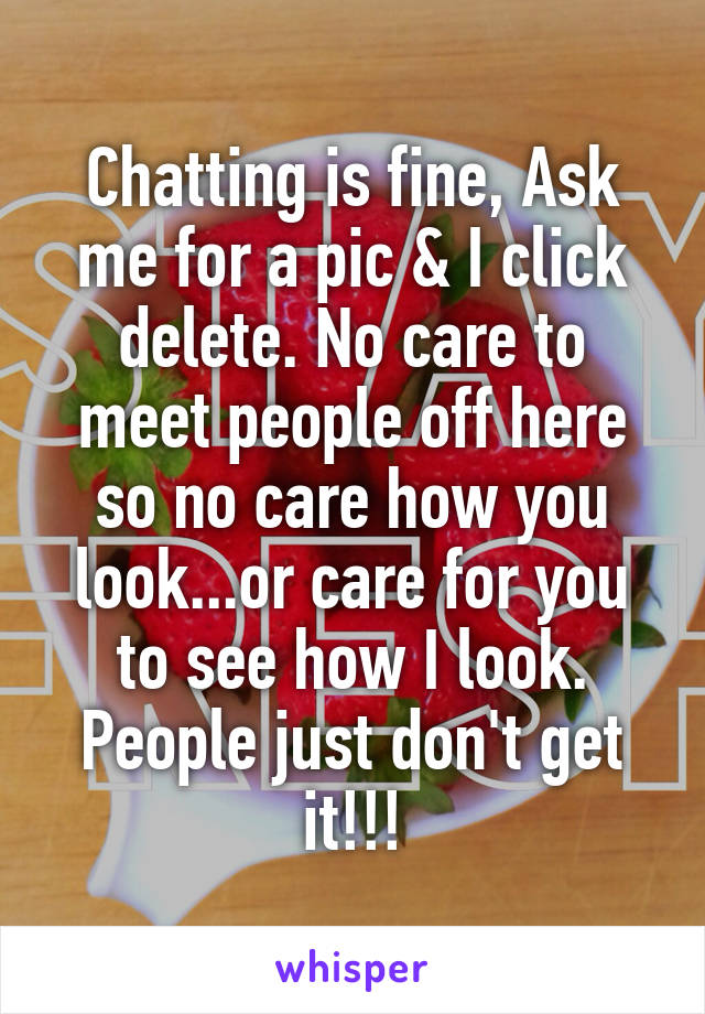 Chatting is fine, Ask me for a pic & I click delete. No care to meet people off here so no care how you look...or care for you to see how I look. People just don't get it!!!