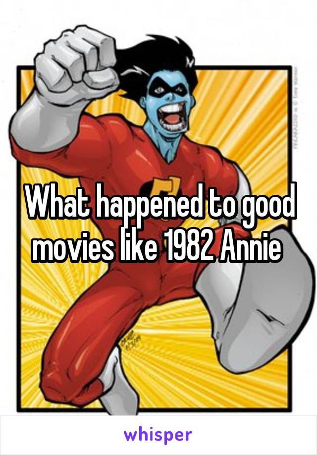 What happened to good movies like 1982 Annie