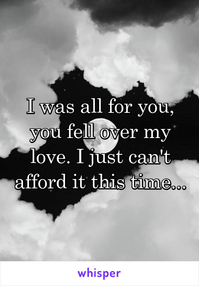 I was all for you, you fell over my love. I just can't afford it this time...