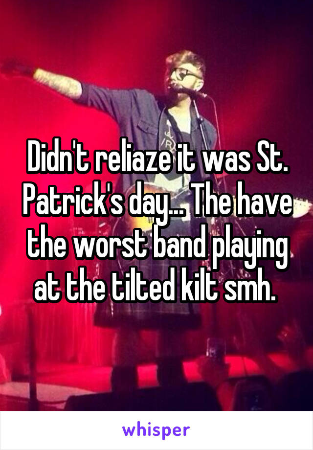 Didn't reliaze it was St. Patrick's day... The have the worst band playing at the tilted kilt smh.