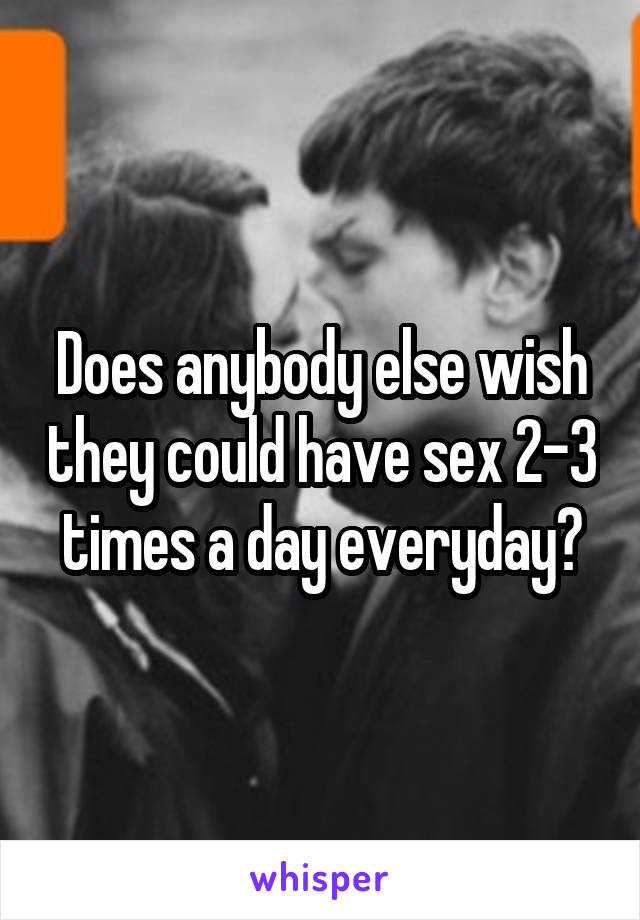 Does anybody else wish they could have sex 2-3 times a day everyday?