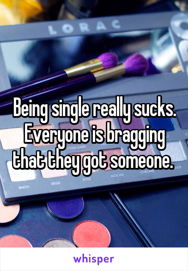 Being single really sucks. Everyone is bragging that they got someone.