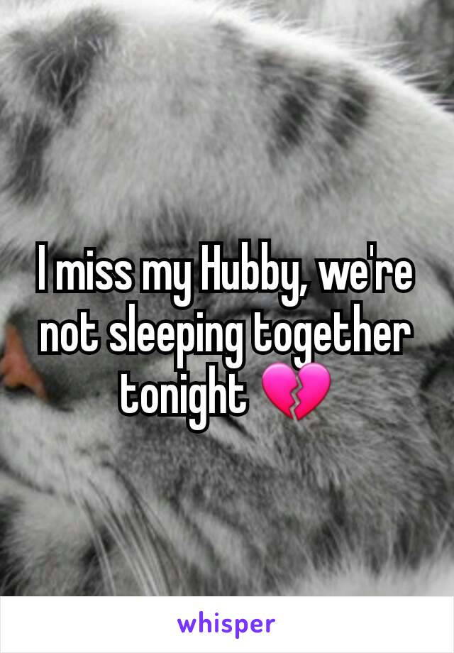 I miss my Hubby, we're not sleeping together tonight 💔