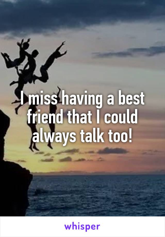I miss having a best friend that I could always talk too!