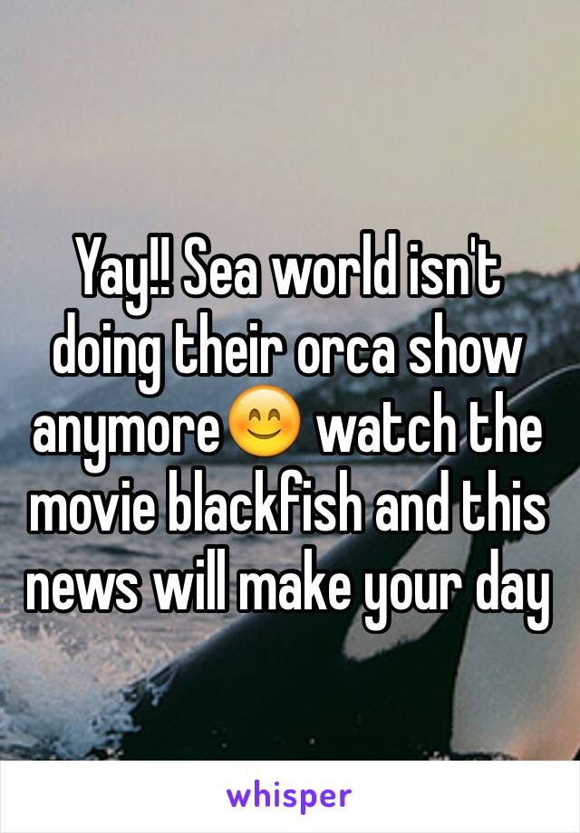 Yay!! Sea world isn't doing their orca show anymore😊 watch the movie blackfish and this news will make your day