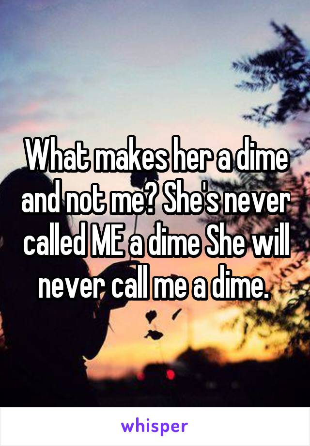 What makes her a dime and not me? She's never called ME a dime She will never call me a dime.