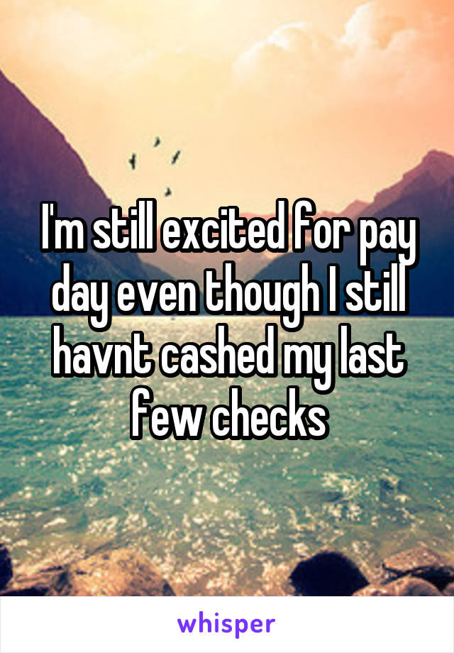 I'm still excited for pay day even though I still havnt cashed my last few checks