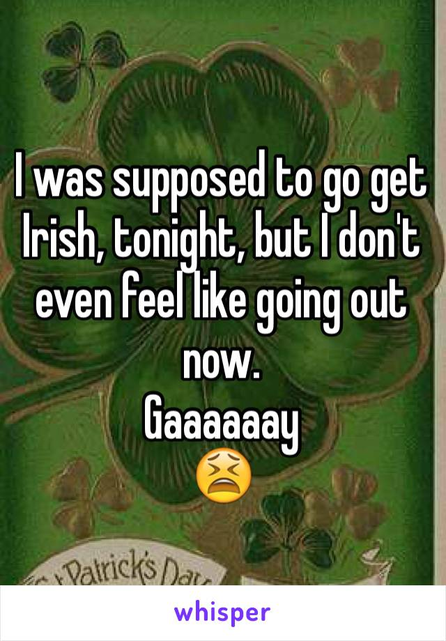 I was supposed to go get Irish, tonight, but I don't even feel like going out now.  Gaaaaaay 😫