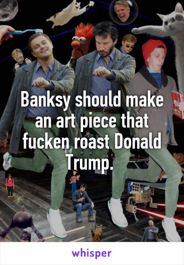 Banksy should make an art piece that fucken roast Donald Trump.