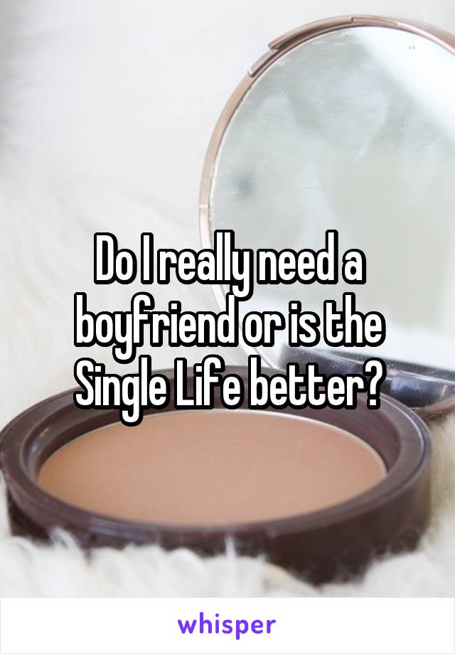 Do I really need a boyfriend or is the Single Life better?