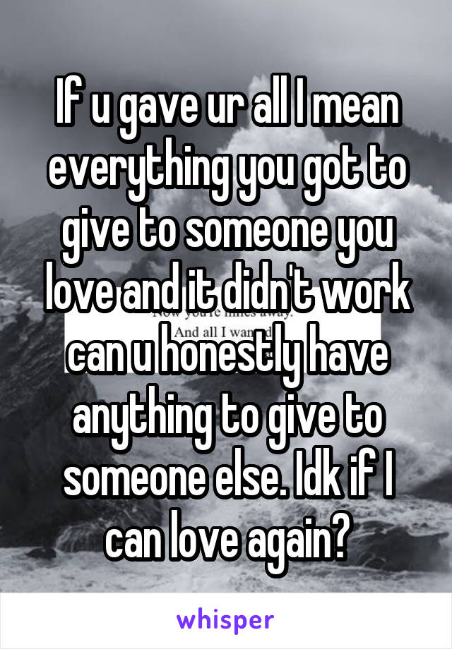 If u gave ur all I mean everything you got to give to someone you love and it didn't work can u honestly have anything to give to someone else. Idk if I can love again?