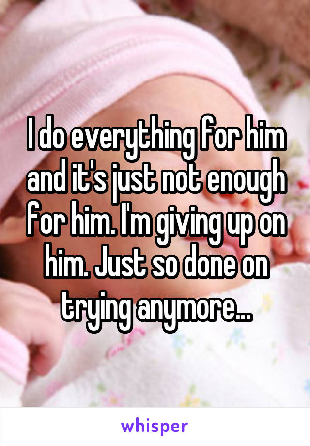 I do everything for him and it's just not enough for him. I'm giving up on him. Just so done on trying anymore...