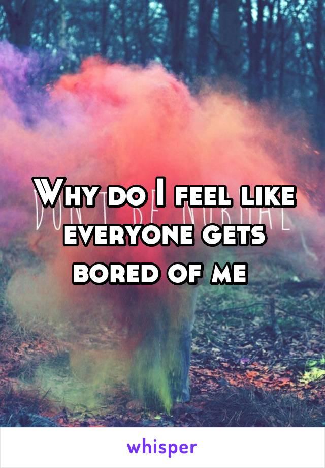 Why do I feel like everyone gets bored of me