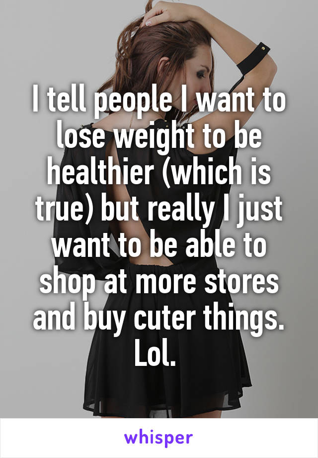 I tell people I want to lose weight to be healthier (which is true) but really I just want to be able to shop at more stores and buy cuter things. Lol.