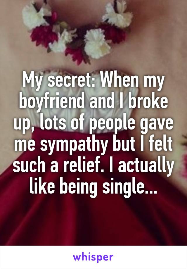My secret: When my boyfriend and I broke up, lots of people gave me sympathy but I felt such a relief. I actually like being single...