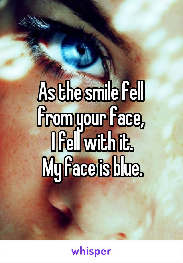 As the smile fell  from your face,  I fell with it. My face is blue.