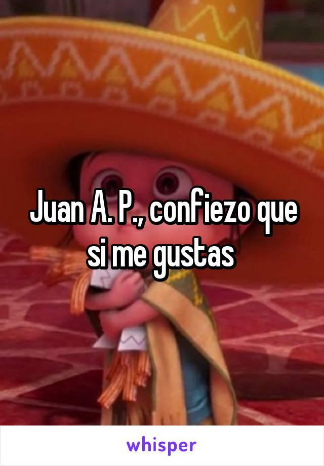 Juan A. P., confiezo que si me gustas