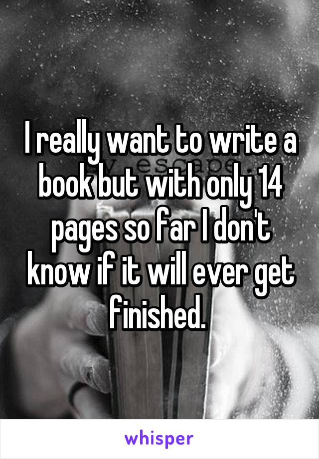 I really want to write a book but with only 14 pages so far I don't know if it will ever get finished.