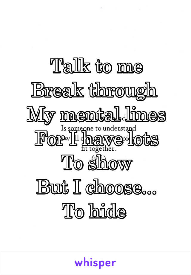 Talk to me Break through  My mental lines For I have lots To show But I choose... To hide