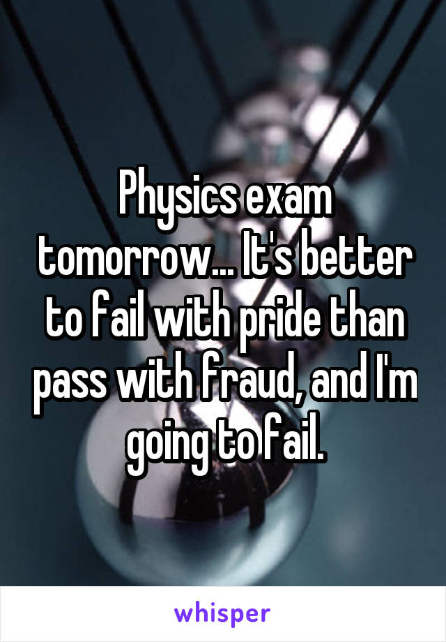 Physics exam tomorrow... It's better to fail with pride than pass with fraud, and I'm going to fail.