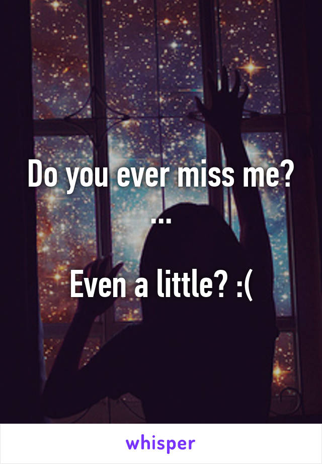Do you ever miss me? ...  Even a little? :(