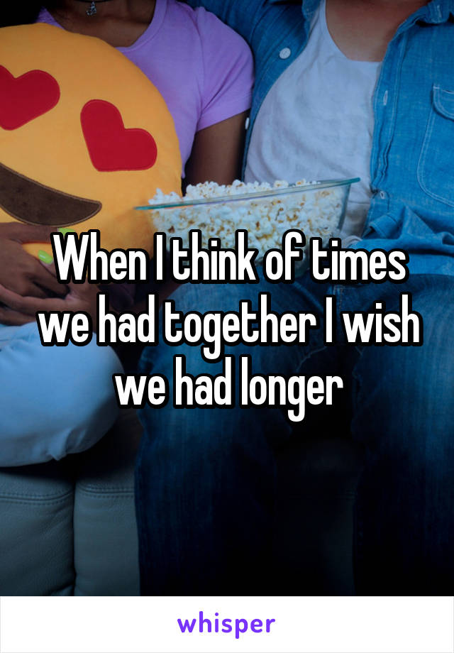 When I think of times we had together I wish we had longer
