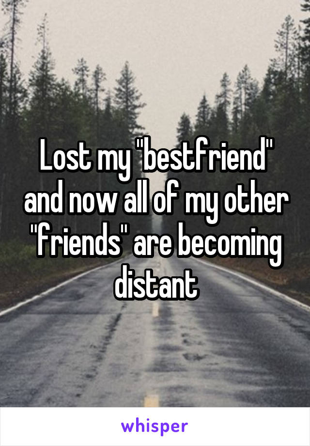 """Lost my """"bestfriend"""" and now all of my other """"friends"""" are becoming distant"""