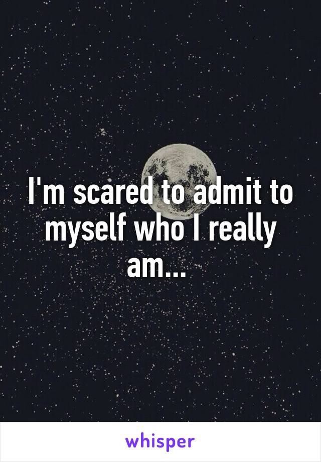 I'm scared to admit to myself who I really am...