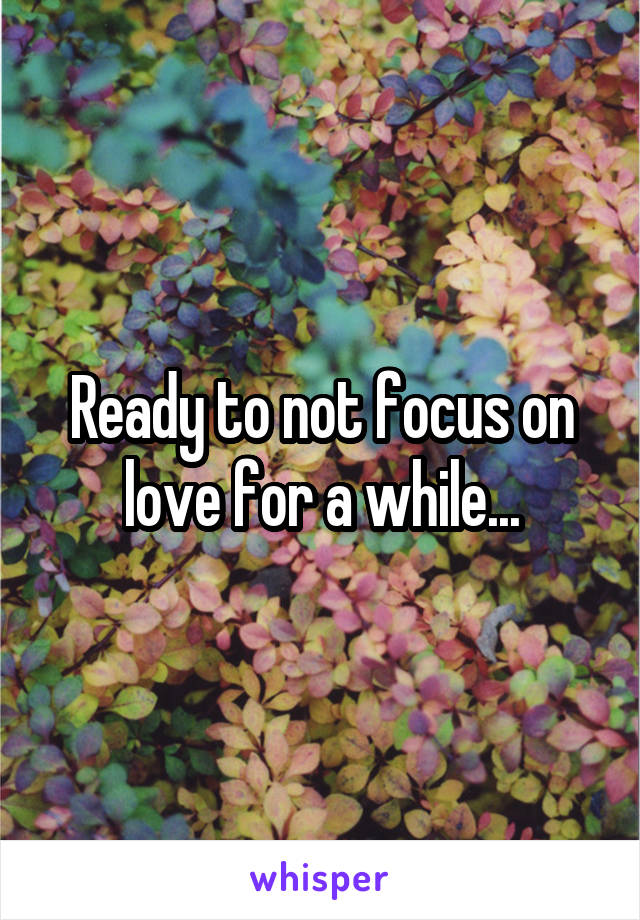 Ready to not focus on love for a while...