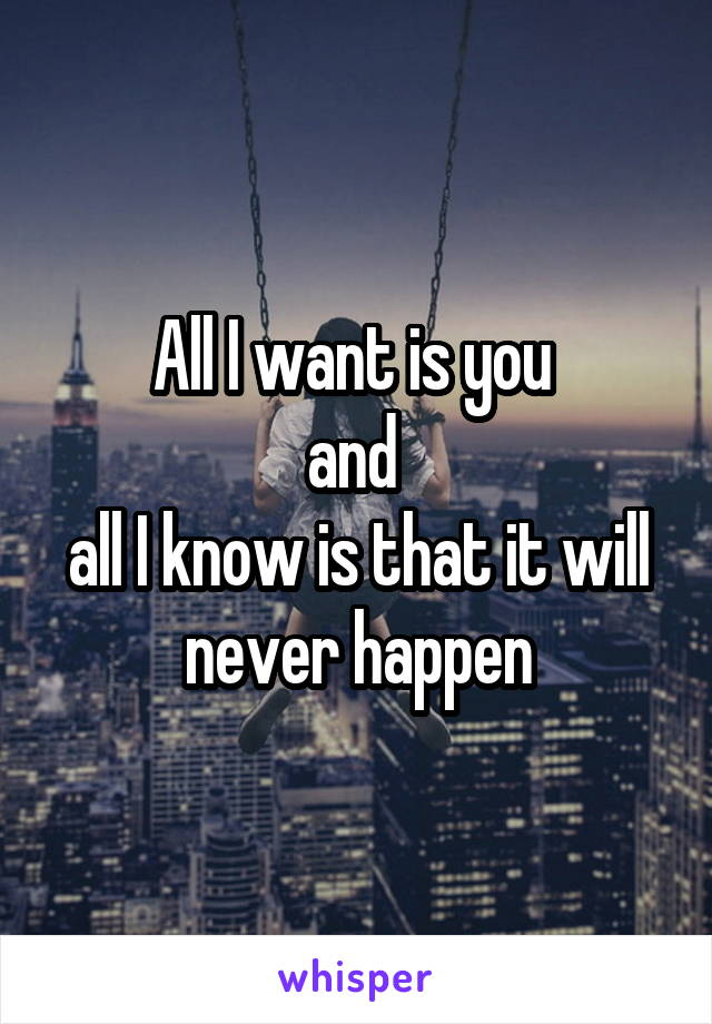 All I want is you  and  all I know is that it will never happen