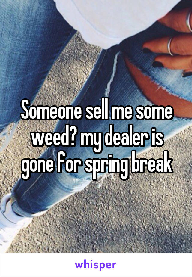 Someone sell me some weed😂 my dealer is gone for spring break