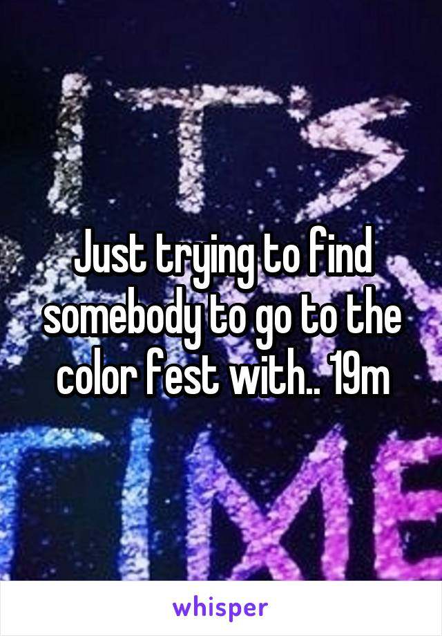 Just trying to find somebody to go to the color fest with.. 19m