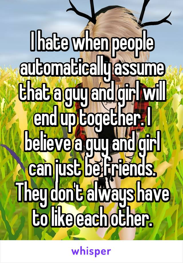 I hate when people automatically assume that a guy and girl will end up together. I believe a guy and girl can just be friends. They don't always have to like each other.