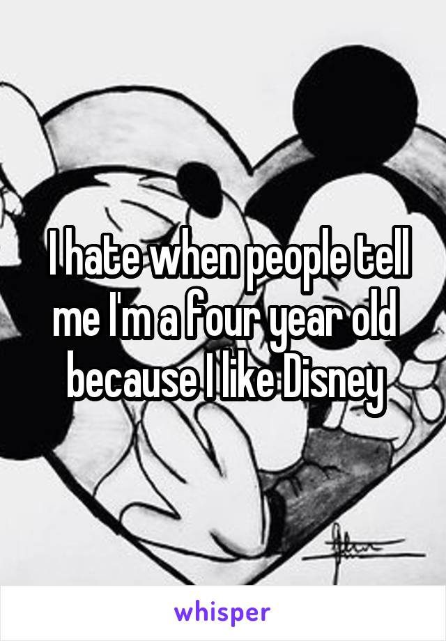 I hate when people tell me I'm a four year old because I like Disney