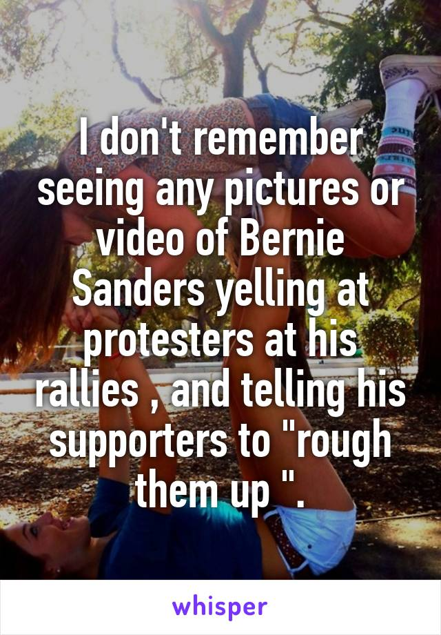 "I don't remember seeing any pictures or video of Bernie Sanders yelling at protesters at his rallies , and telling his supporters to ""rough them up ""."