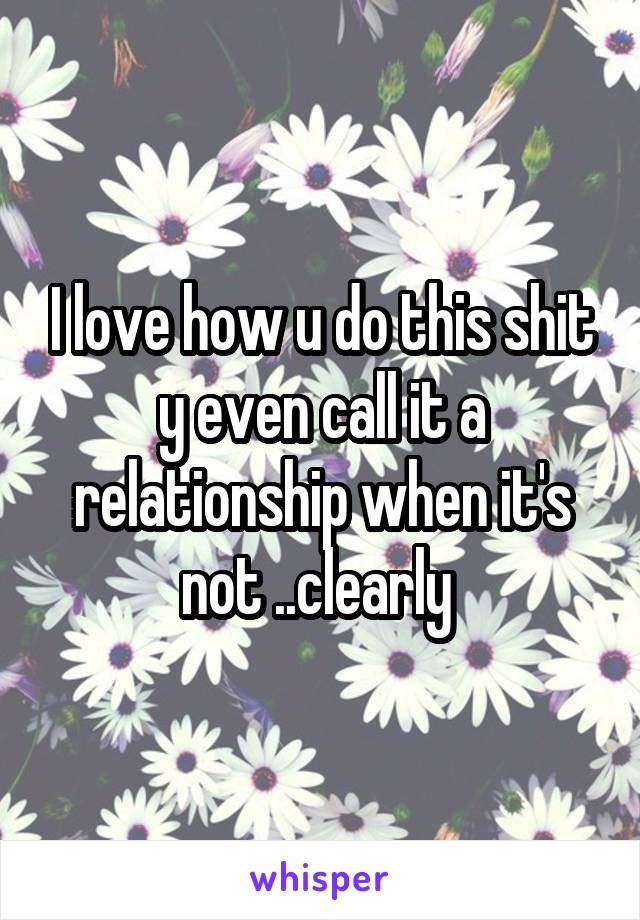 I love how u do this shit y even call it a relationship when it's not ..clearly