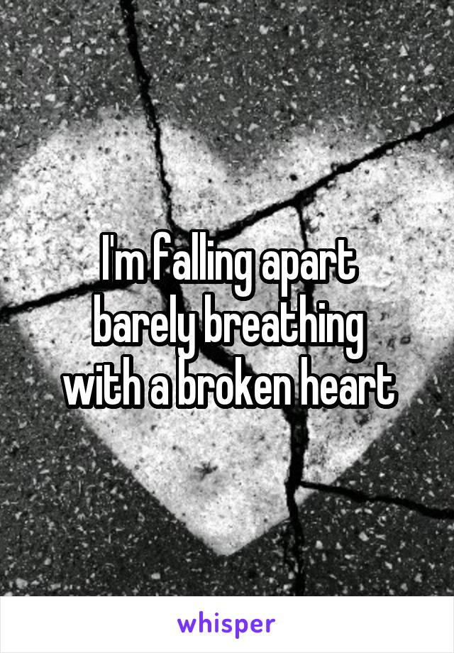 I'm falling apart barely breathing with a broken heart