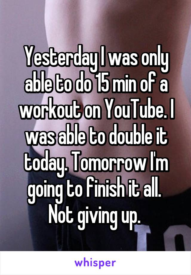 Yesterday I was only able to do 15 min of a workout on YouTube. I was able to double it today. Tomorrow I'm going to finish it all.  Not giving up.