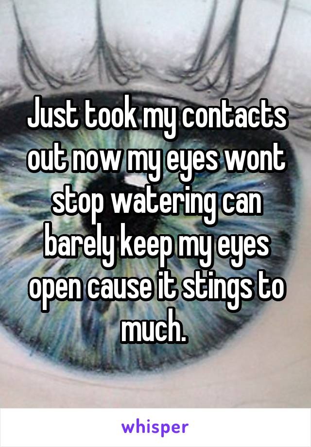 Just took my contacts out now my eyes wont stop watering can barely keep my eyes open cause it stings to much.