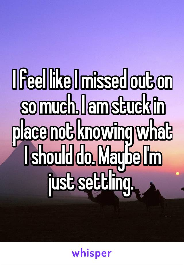 I feel like I missed out on so much. I am stuck in place not knowing what I should do. Maybe I'm just settling.