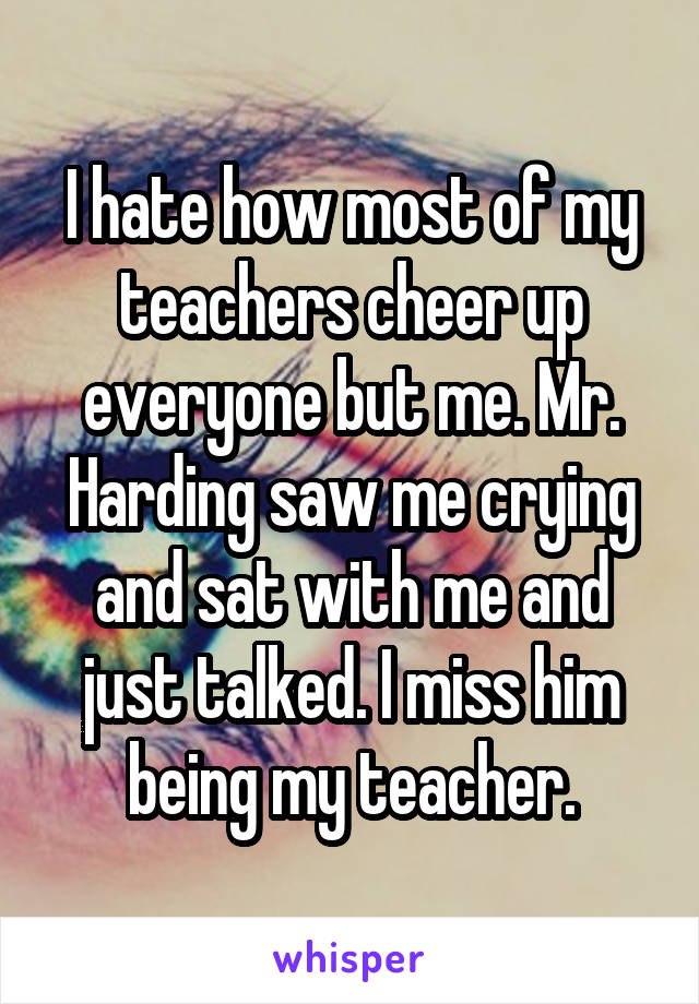 I hate how most of my teachers cheer up everyone but me. Mr. Harding saw me crying and sat with me and just talked. I miss him being my teacher.