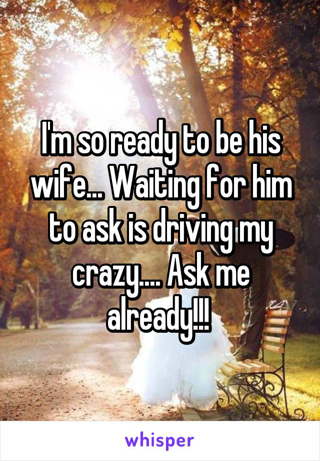 I'm so ready to be his wife... Waiting for him to ask is driving my crazy.... Ask me already!!!
