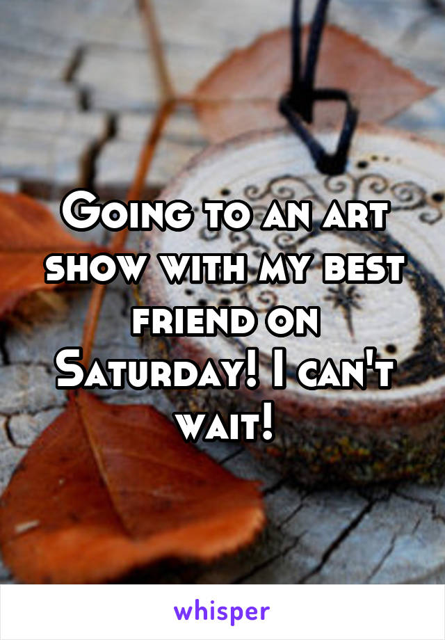 Going to an art show with my best friend on Saturday! I can't wait!