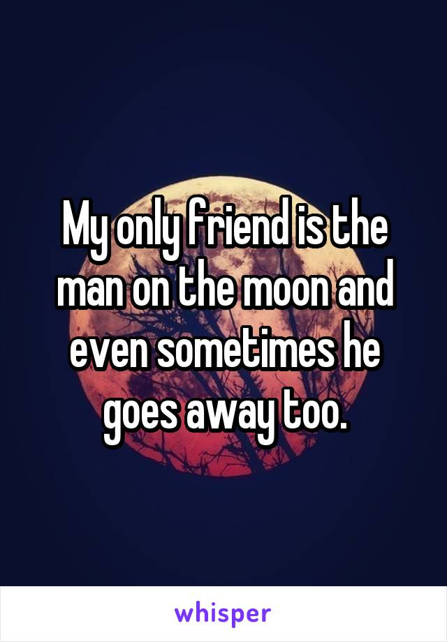 My only friend is the man on the moon and even sometimes he goes away too.