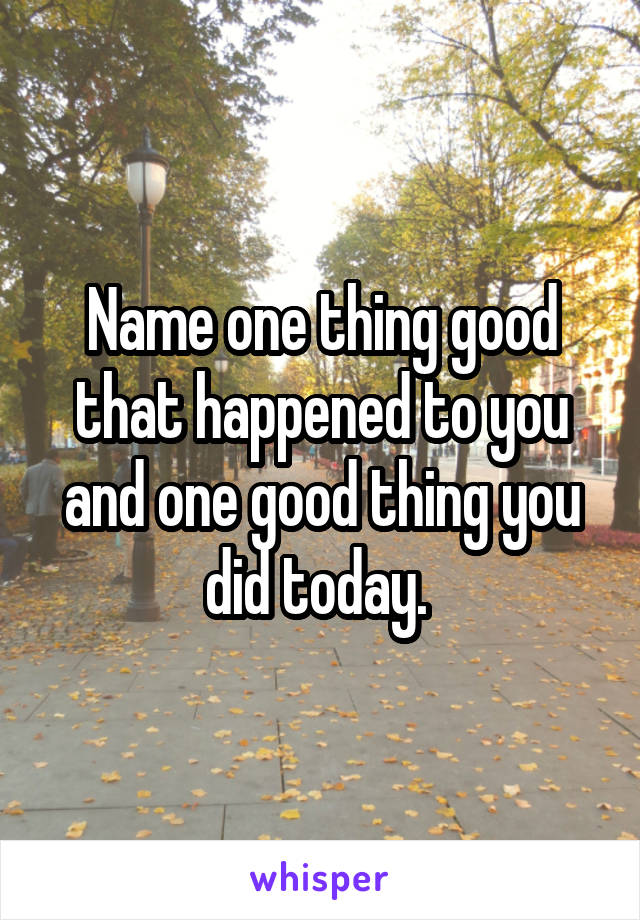 Name one thing good that happened to you and one good thing you did today.