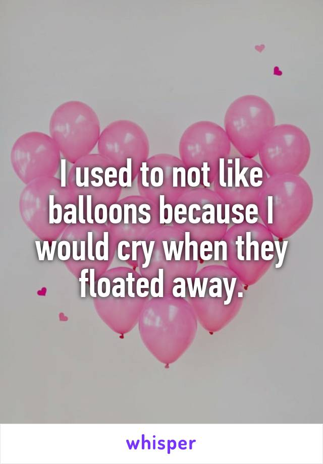 I used to not like balloons because I would cry when they floated away.