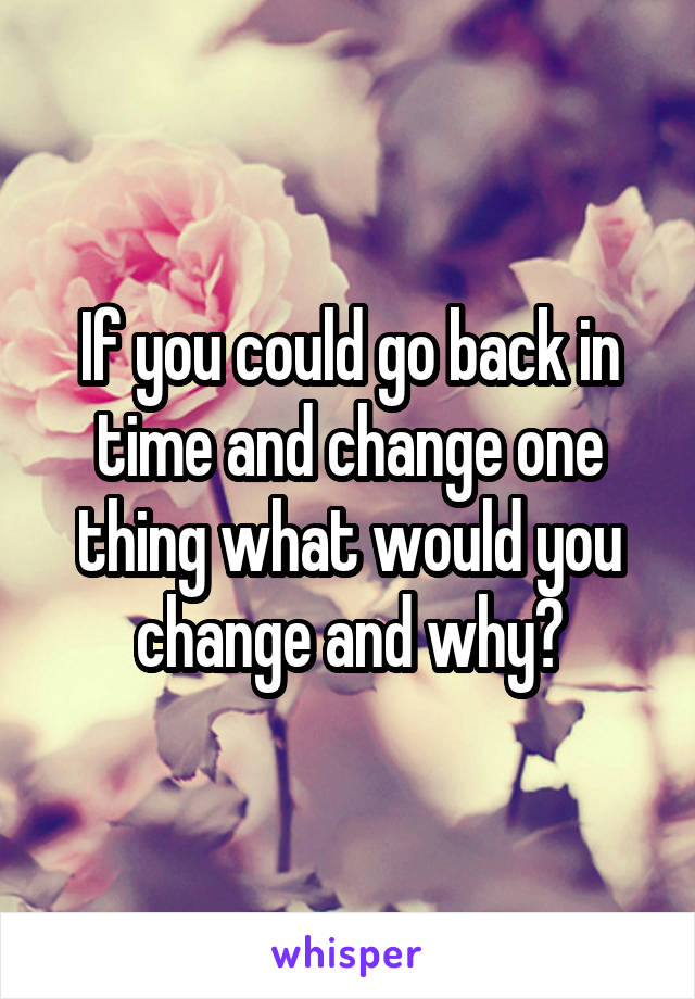 If you could go back in time and change one thing what would you change and why?