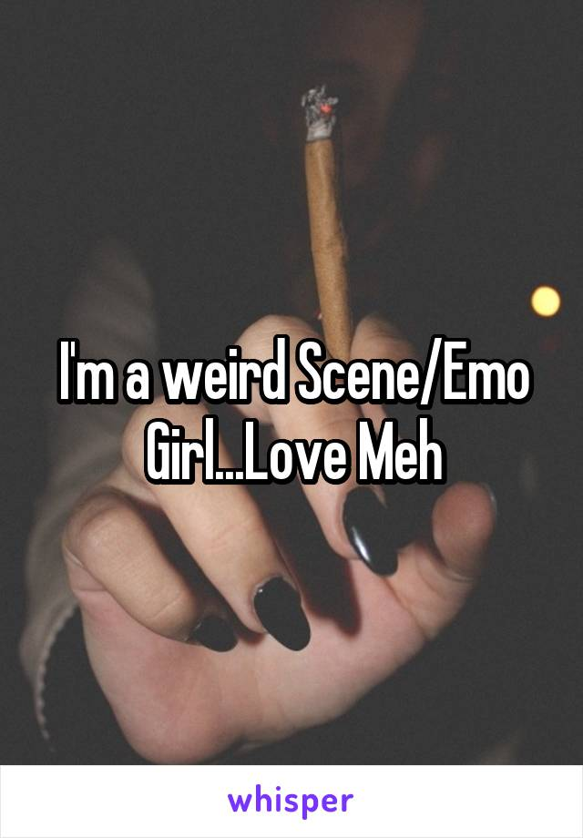 I'm a weird Scene/Emo Girl...Love Meh